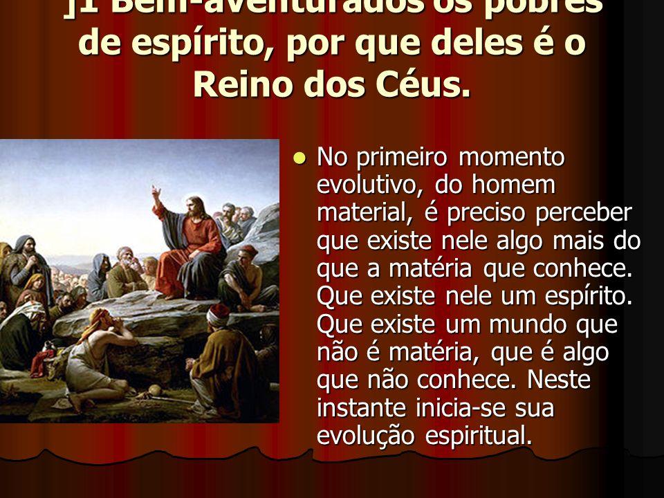 ]1 Bem-aventurados os pobres de espírito, por que deles é o Reino dos Céus.